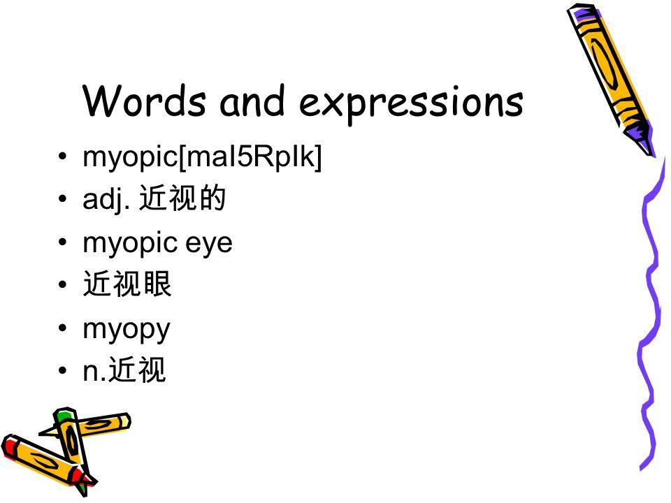 Words and expressions myopic[maI5RpIk] adj. 近视的 myopic eye 近视眼 myopy